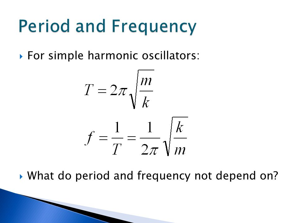 Period and Frequency For simple harmonic oscillators:
