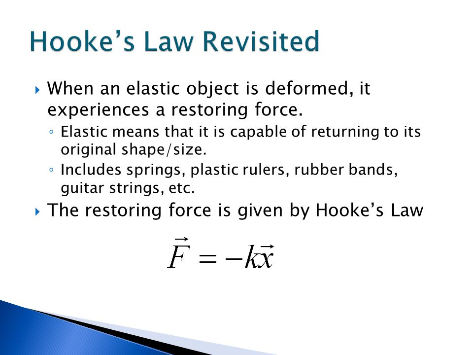 Hooke's Law Revisited When an elastic object is deformed, it experiences a restoring force.