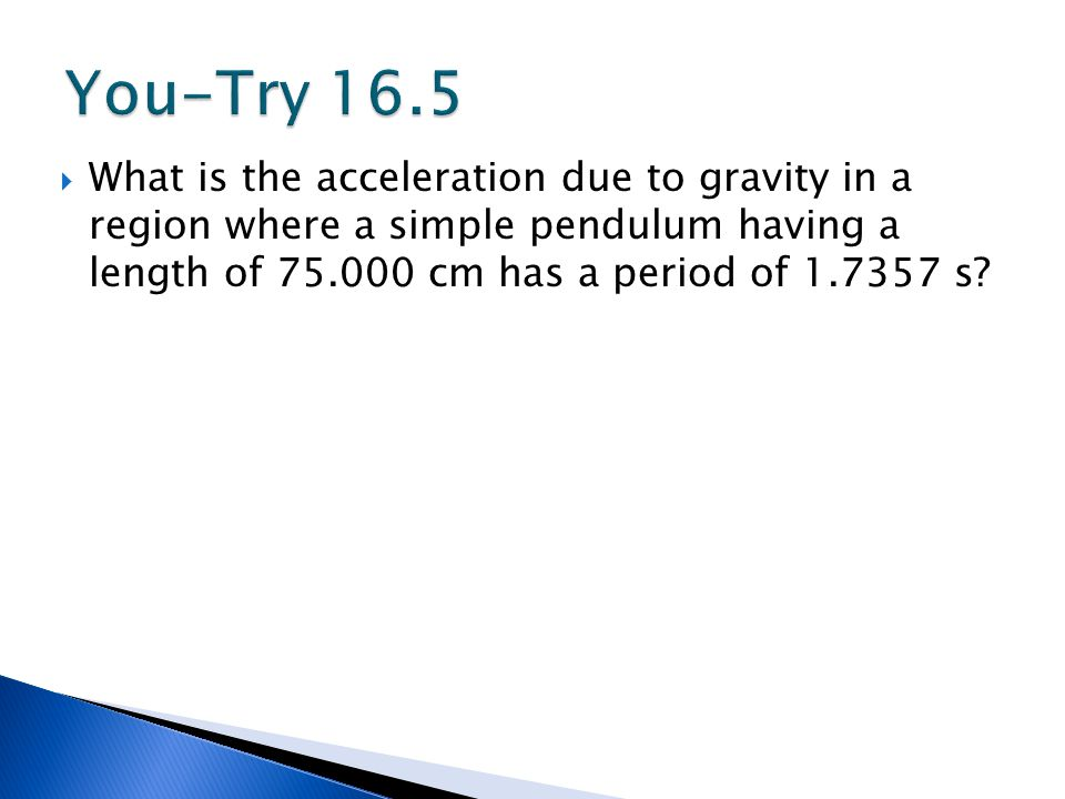 You-Try 16.5 What is the acceleration due to gravity in a region where a simple pendulum having a length of 75.000 cm has a period of 1.7357 s