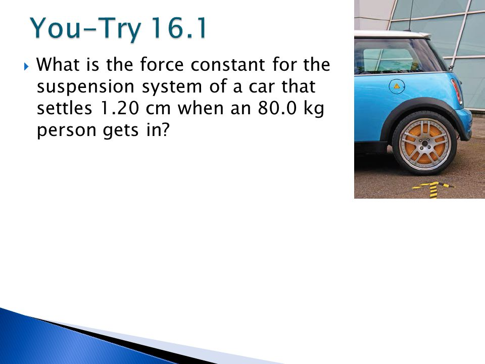 You-Try 16.1 What is the force constant for the suspension system of a car that settles 1.20 cm when an 80.0 kg person gets in