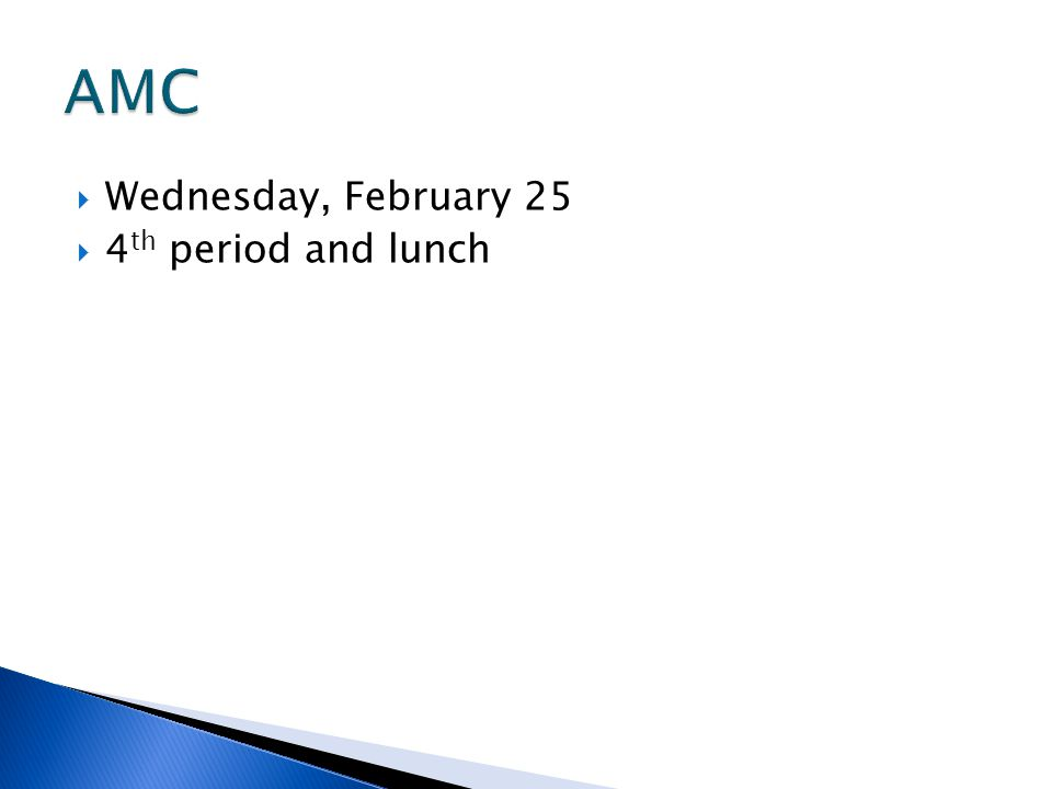 AMC Wednesday, February 25 4th period and lunch