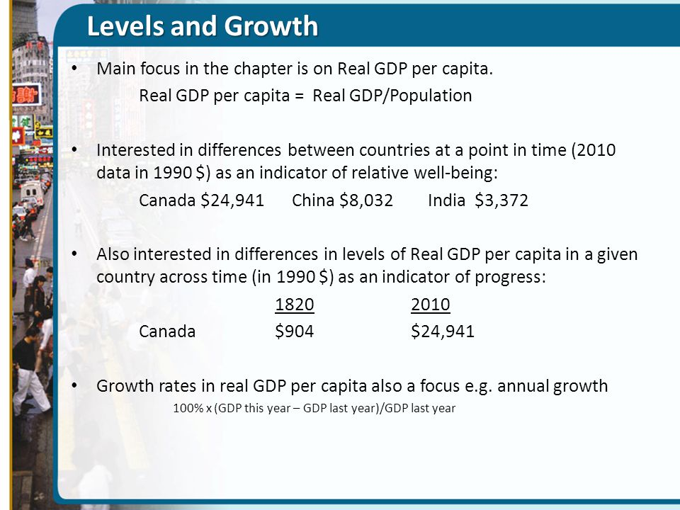 Levels and Growth Main focus in the chapter is on Real GDP per capita.