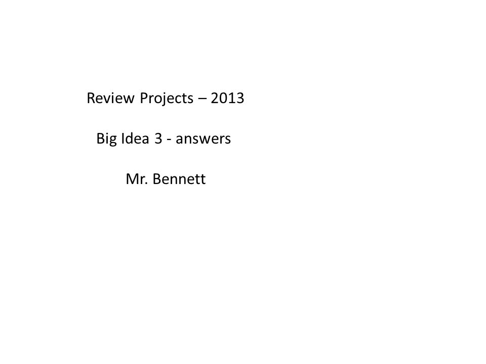 Review Projects – 2013 Big Idea 3 - answers Mr. Bennett