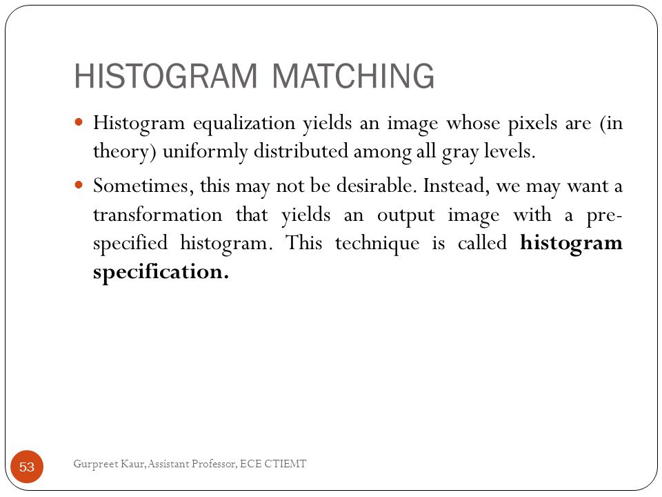 HISTOGRAM MATCHING Histogram equalization yields an image whose pixels are (in theory) uniformly distributed among all gray levels.
