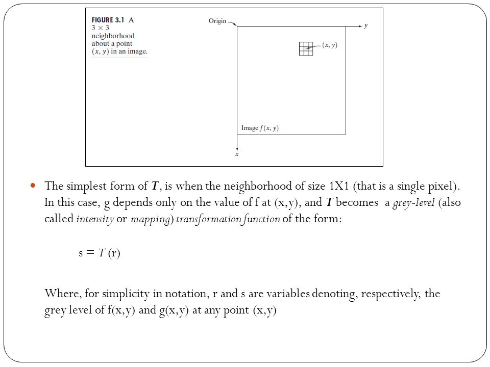 The simplest form of T, is when the neighborhood of size 1X1 (that is a single pixel). In this case, g depends only on the value of f at (x,y), and T becomes a grey-level (also called intensity or mapping) transformation function of the form: