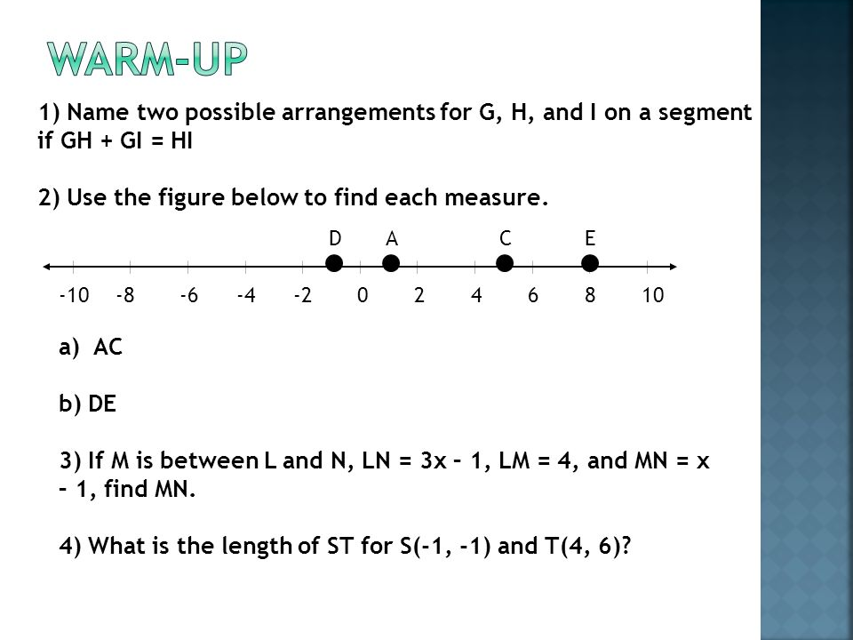 Warm-Up 1) Name two possible arrangements for G, H, and I on a segment if GH + GI = HI. 2) Use the figure below to find each measure.