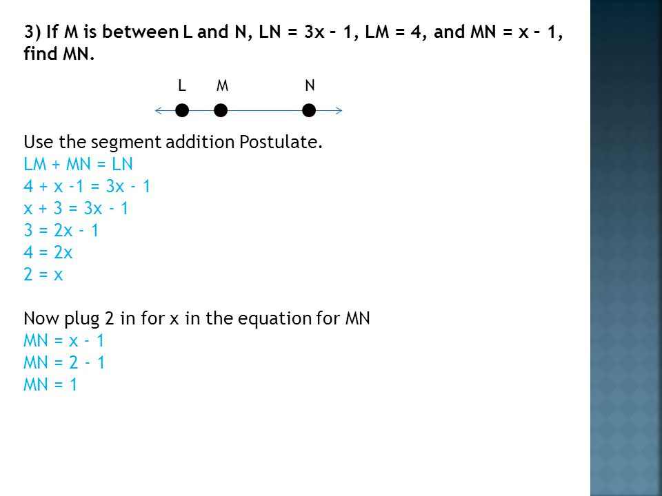 Use the segment addition Postulate. LM + MN = LN 4 + x -1 = 3x - 1