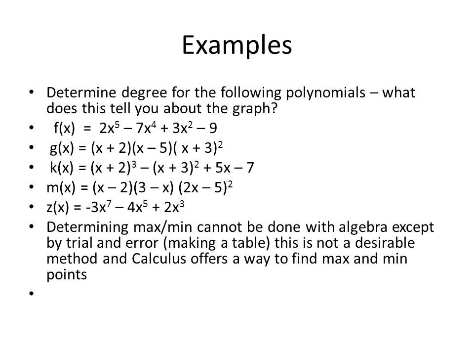 Examples Determine degree for the following polynomials – what does this tell you about the graph f(x) = 2x5 – 7x4 + 3x2 – 9.
