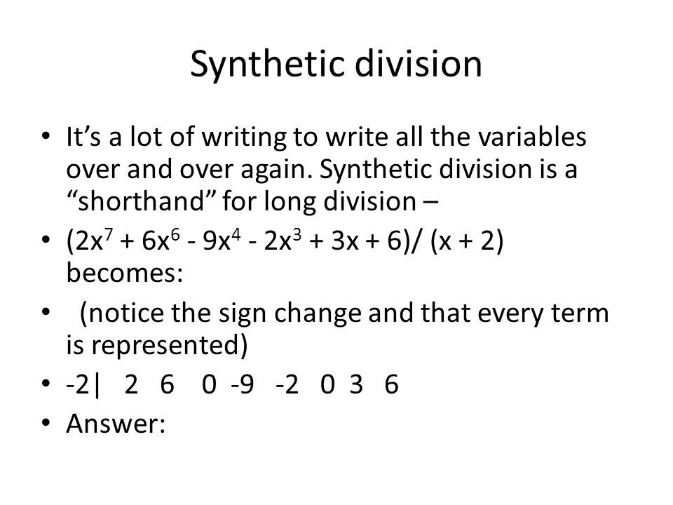 Synthetic division It's a lot of writing to write all the variables over and over again. Synthetic division is a shorthand for long division –