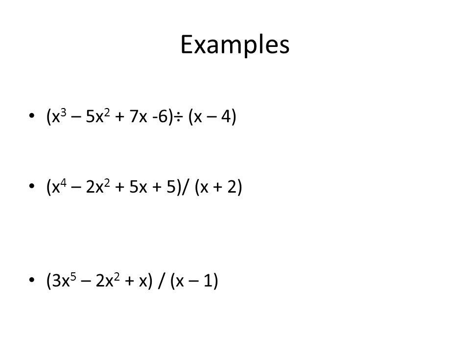 Examples (x3 – 5x2 + 7x -6)÷ (x – 4) (x4 – 2x2 + 5x + 5)/ (x + 2)