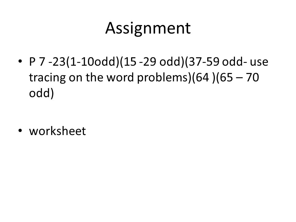 Assignment P 7 -23(1-10odd)(15 -29 odd)(37-59 odd- use tracing on the word problems)(64 )(65 – 70 odd)