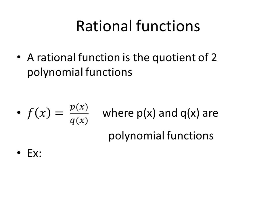 Rational functions A rational function is the quotient of 2 polynomial functions. 𝑓 𝑥 = 𝑝(𝑥) 𝑞(𝑥) where p(x) and q(x) are.