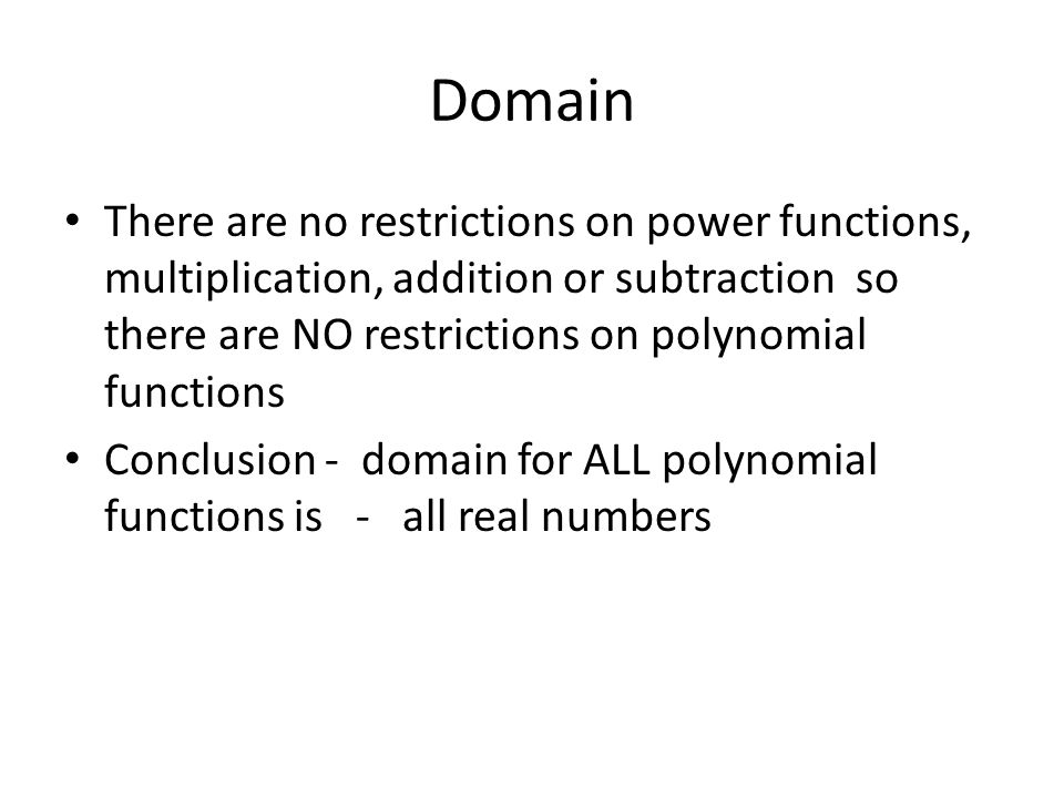 Domain There are no restrictions on power functions, multiplication, addition or subtraction so there are NO restrictions on polynomial functions.