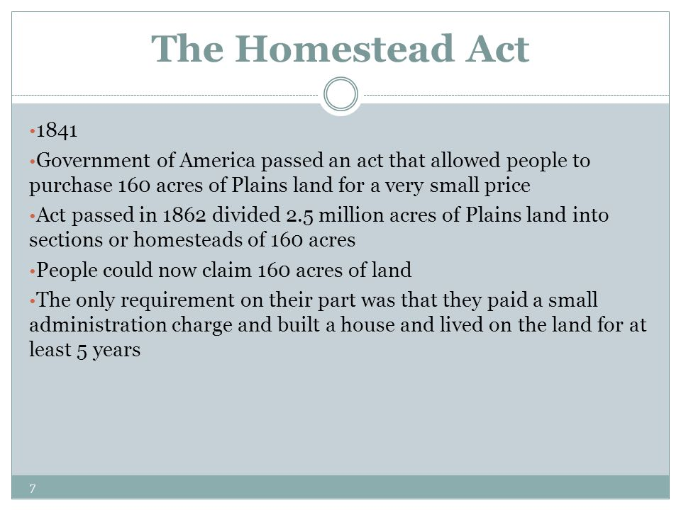 The Homestead Act 1841. Government of America passed an act that allowed people to purchase 160 acres of Plains land for a very small price.