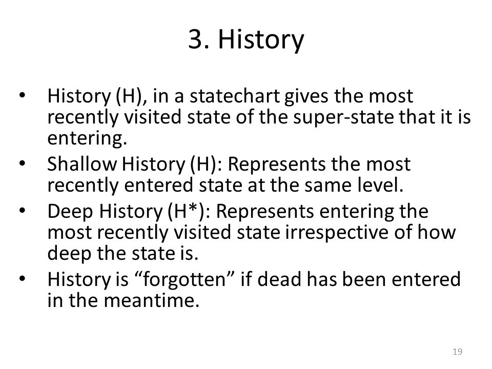 3. History History (H), in a statechart gives the most recently visited state of the super-state that it is entering.