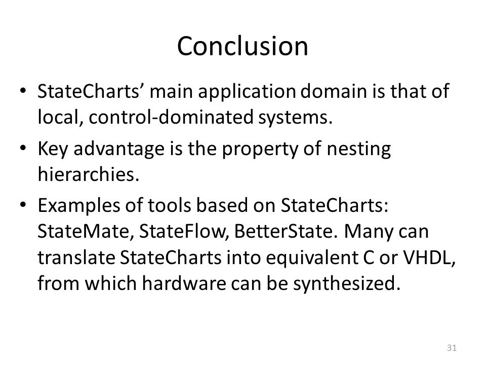 Conclusion StateCharts' main application domain is that of local, control-dominated systems. Key advantage is the property of nesting hierarchies.