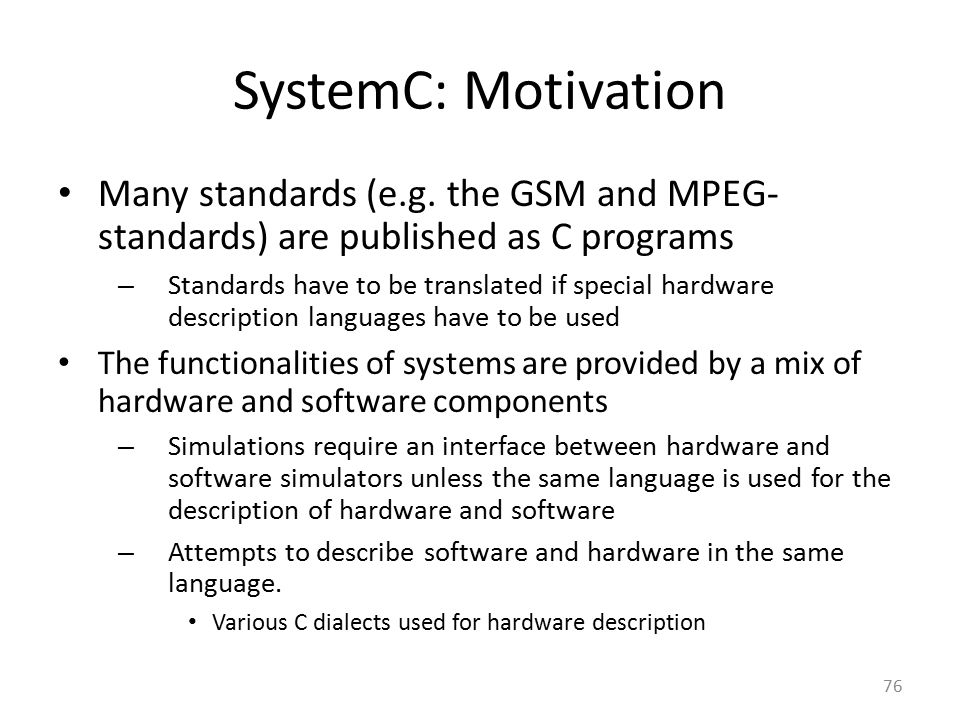 SystemC: Motivation Many standards (e.g. the GSM and MPEG-standards) are published as C programs.