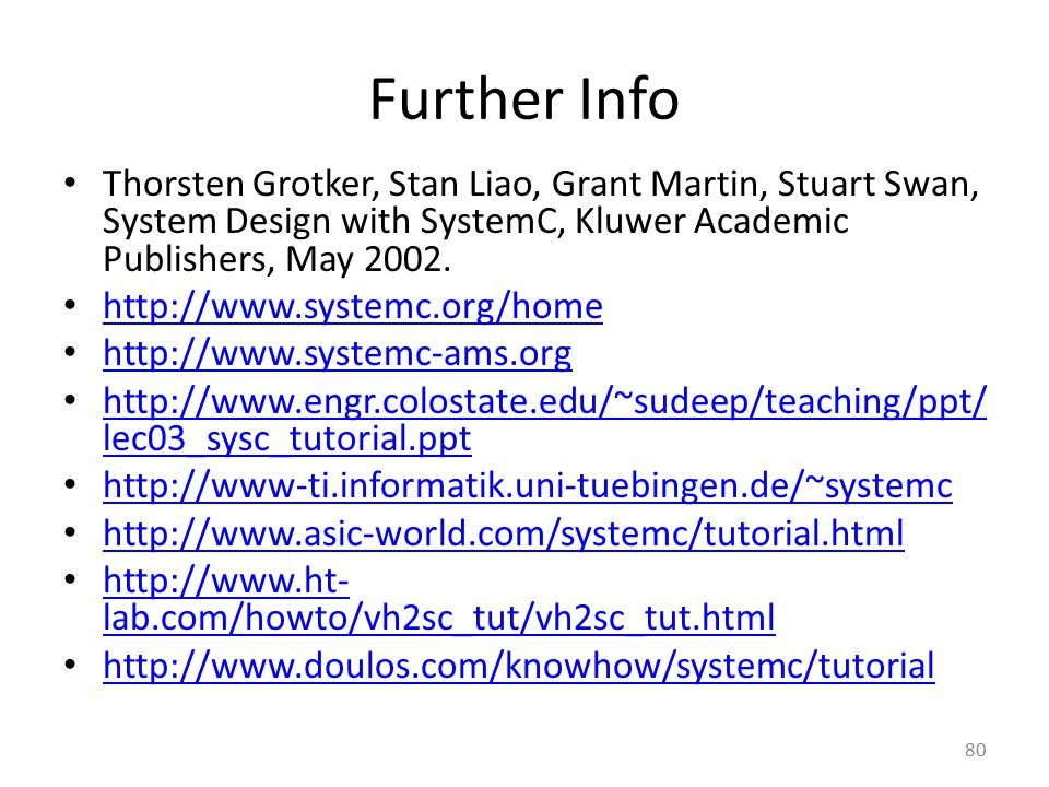 Further Info Thorsten Grotker, Stan Liao, Grant Martin, Stuart Swan, System Design with SystemC, Kluwer Academic Publishers, May 2002.