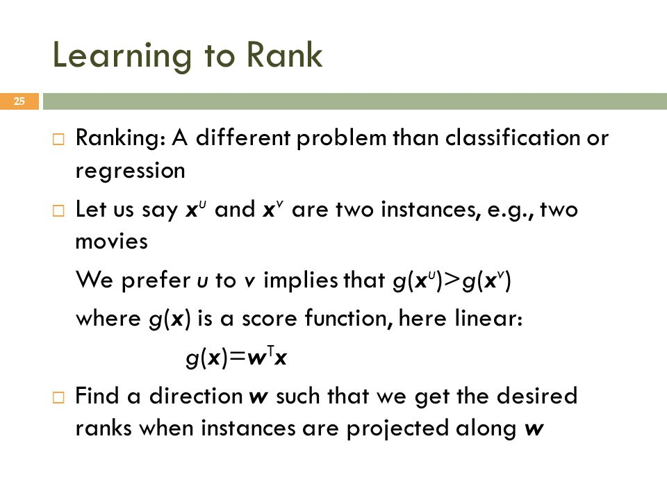 Learning to Rank Ranking: A different problem than classification or regression. Let us say xu and xv are two instances, e.g., two movies.