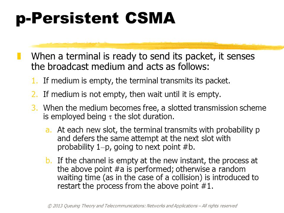 p-Persistent CSMA When a terminal is ready to send its packet, it senses the broadcast medium and acts as follows:
