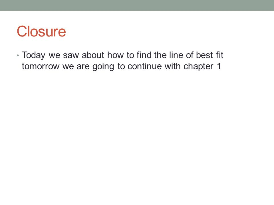 Closure Today we saw about how to find the line of best fit tomorrow we are going to continue with chapter 1.