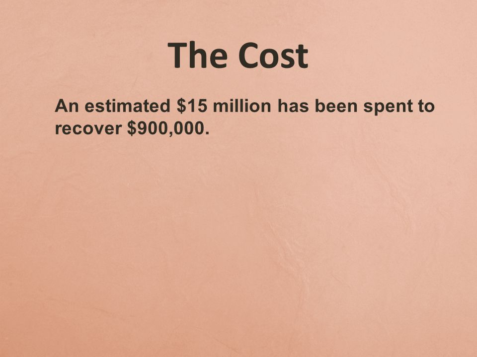 The Cost An estimated $15 million has been spent to recover $900,000.