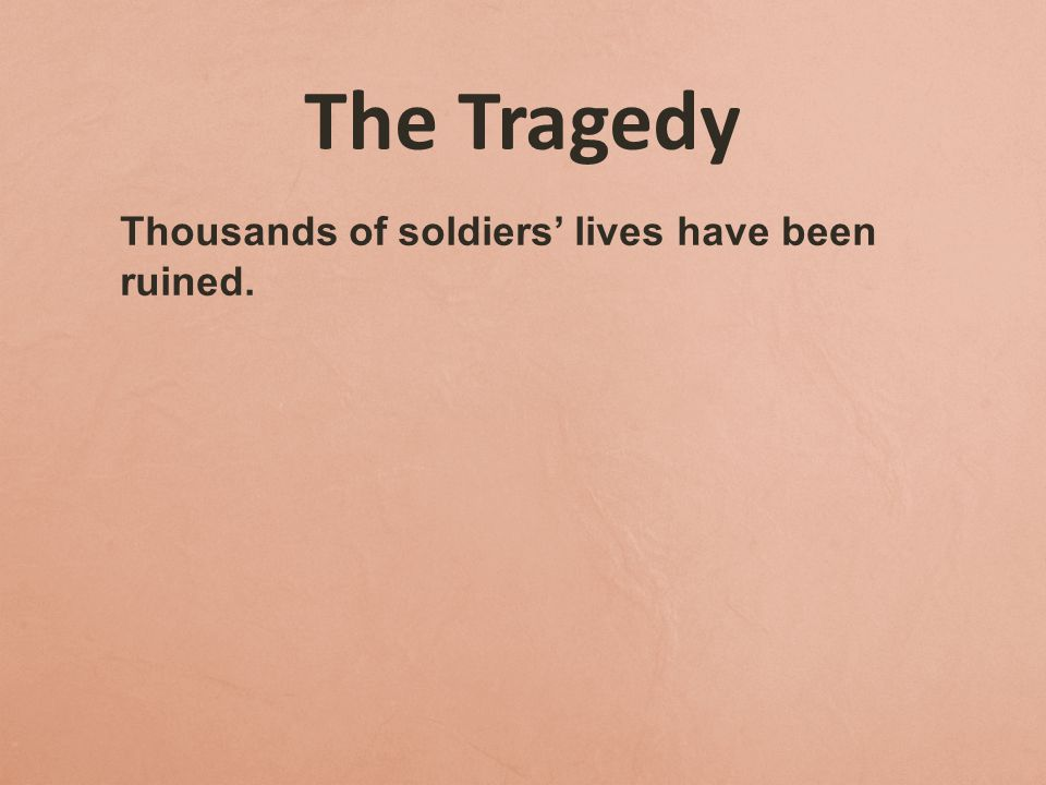 The Tragedy Thousands of soldiers' lives have been ruined.
