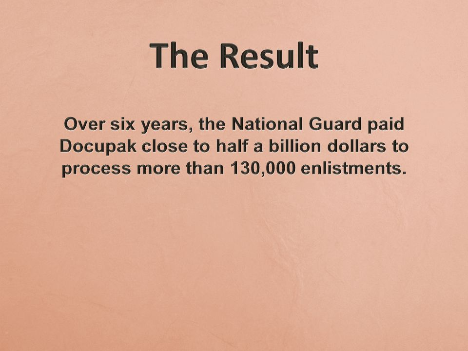 The Result Over six years, the National Guard paid Docupak close to half a billion dollars to process more than 130,000 enlistments.