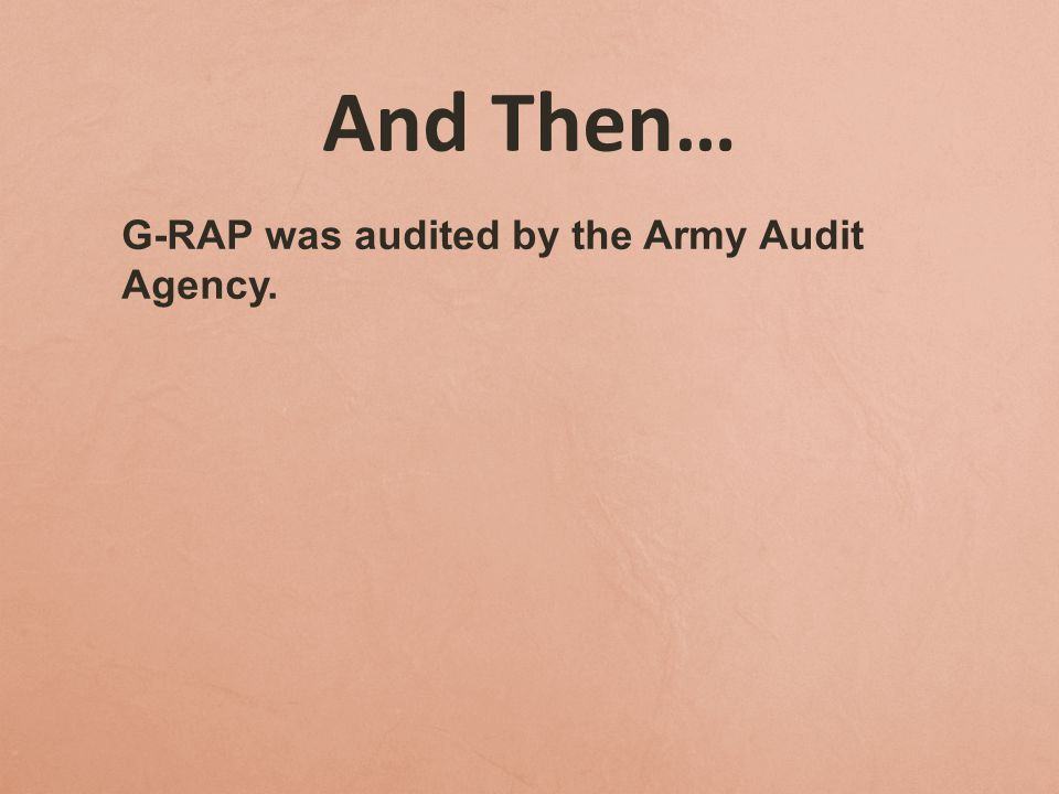 And Then… G-RAP was audited by the Army Audit Agency.