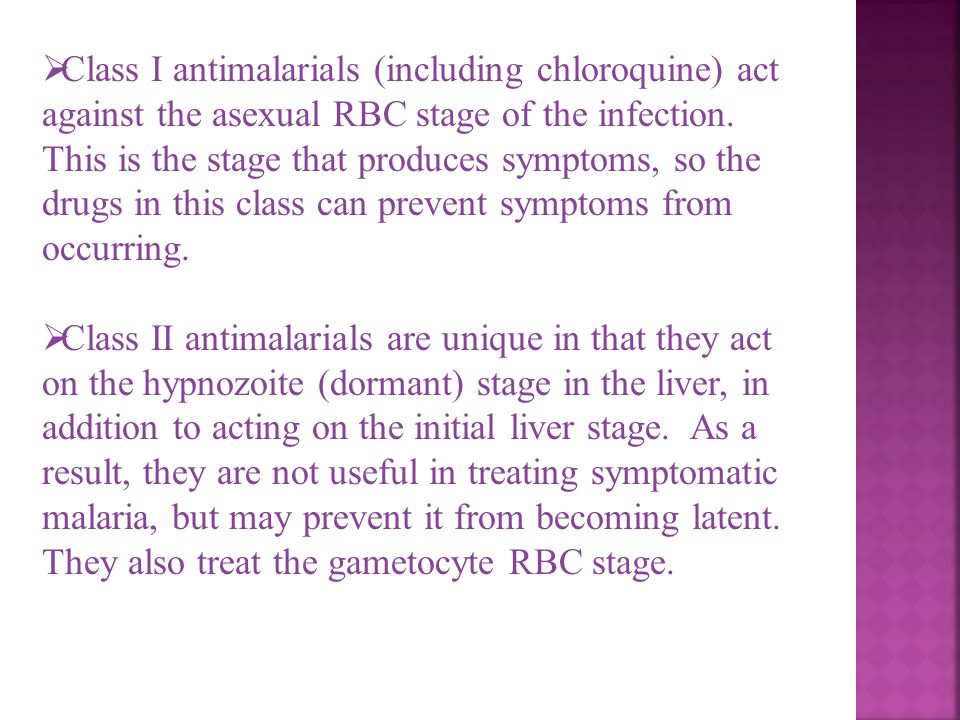 Class I antimalarials (including chloroquine) act against the asexual RBC stage of the infection. This is the stage that produces symptoms, so the drugs in this class can prevent symptoms from occurring.