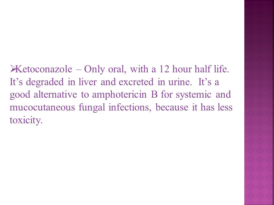 Ketoconazole – Only oral, with a 12 hour half life