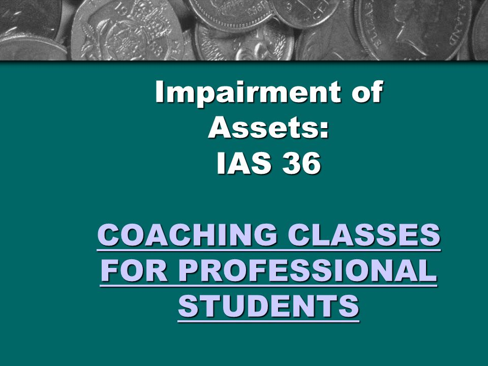 Impairment of Assets: IAS 36 COACHING CLASSES FOR PROFESSIONAL STUDENTS