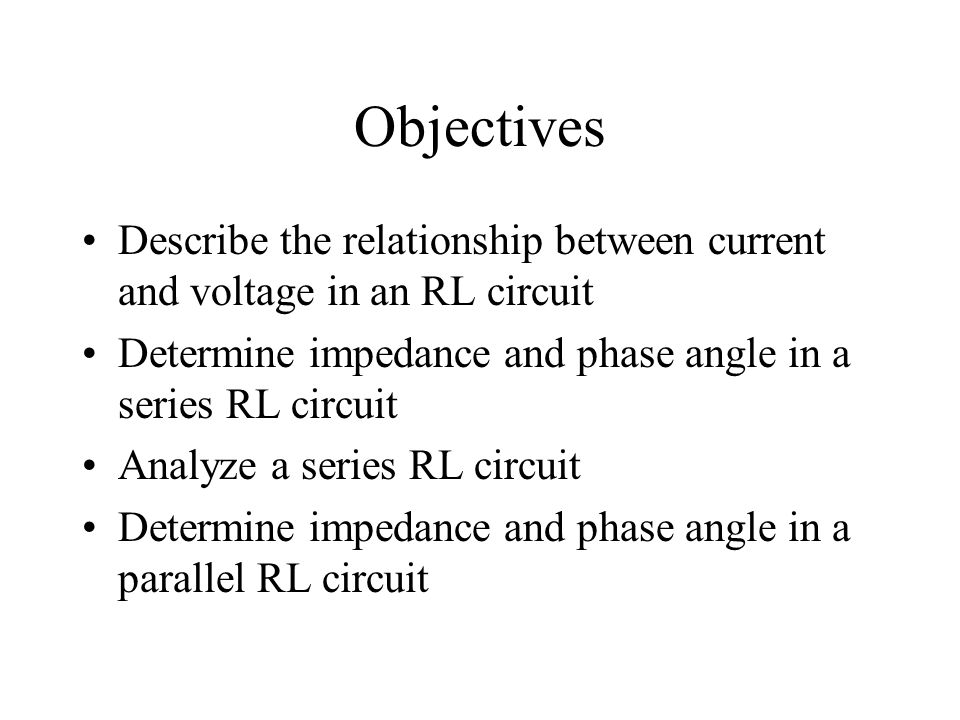Objectives Describe the relationship between current and voltage in an RL circuit. Determine impedance and phase angle in a series RL circuit.