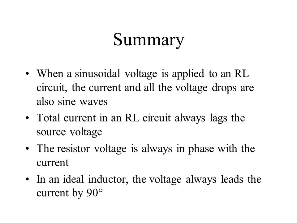 Summary When a sinusoidal voltage is applied to an RL circuit, the current and all the voltage drops are also sine waves.