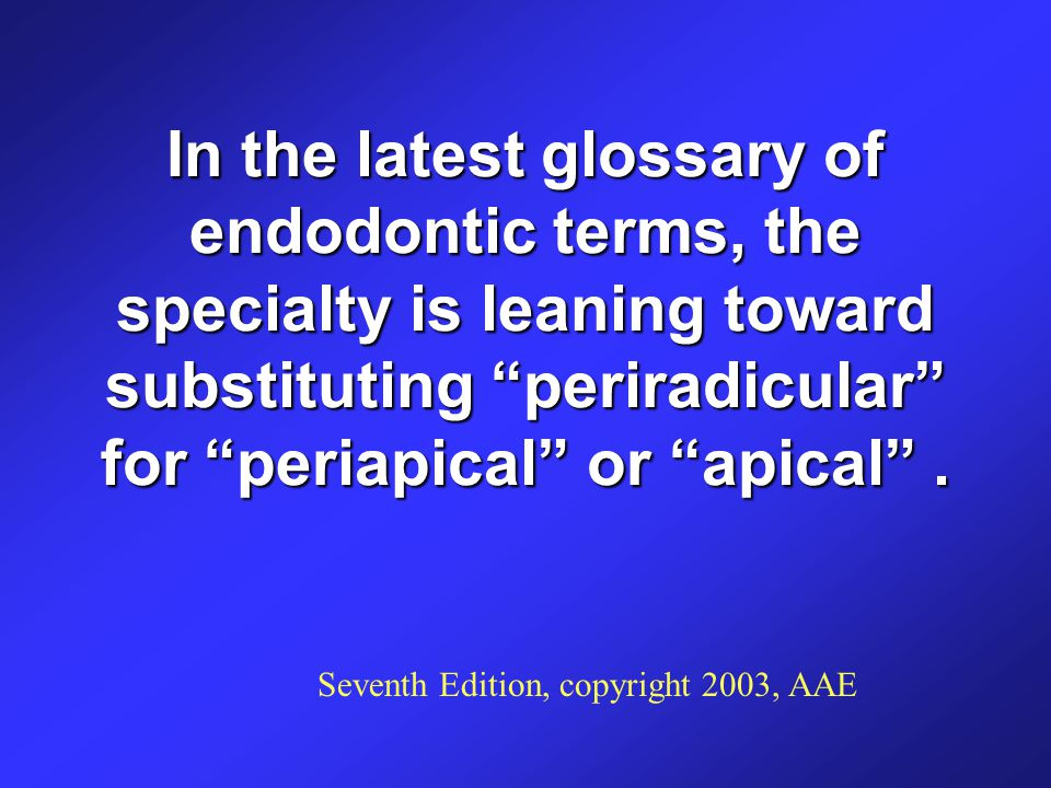 In the latest glossary of endodontic terms, the specialty is leaning toward substituting periradicular for periapical or apical .