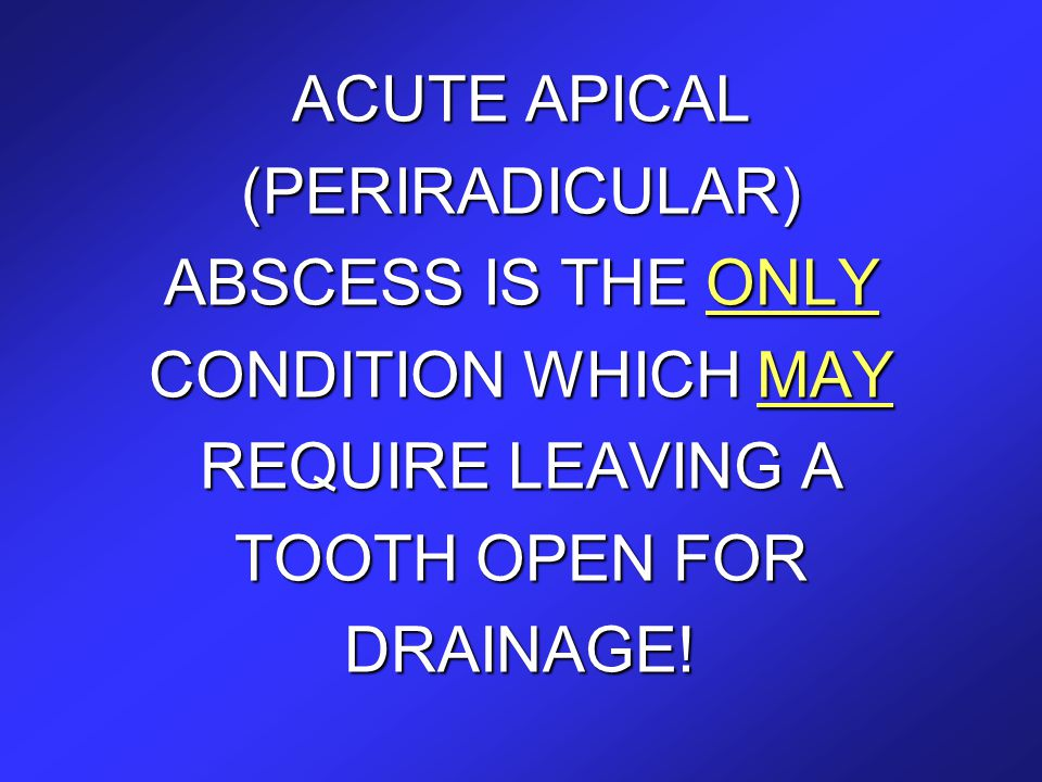 ACUTE APICAL (PERIRADICULAR) ABSCESS IS THE ONLY CONDITION WHICH MAY REQUIRE LEAVING A TOOTH OPEN FOR DRAINAGE!