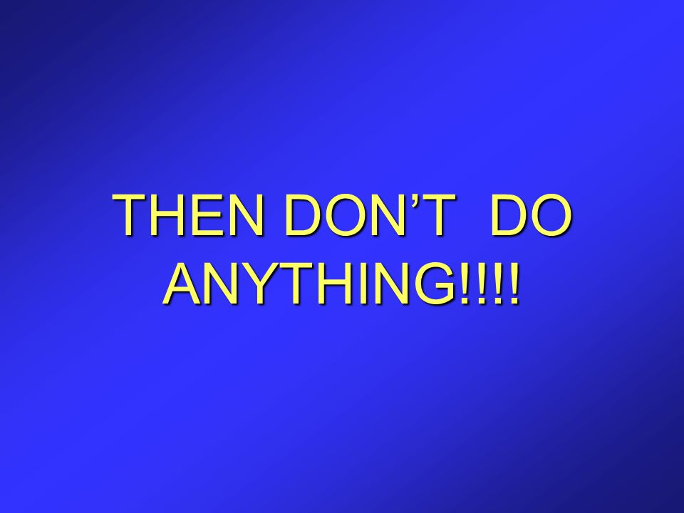 THEN DON'T DO ANYTHING!!!!