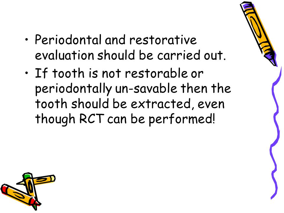 Periodontal and restorative evaluation should be carried out.