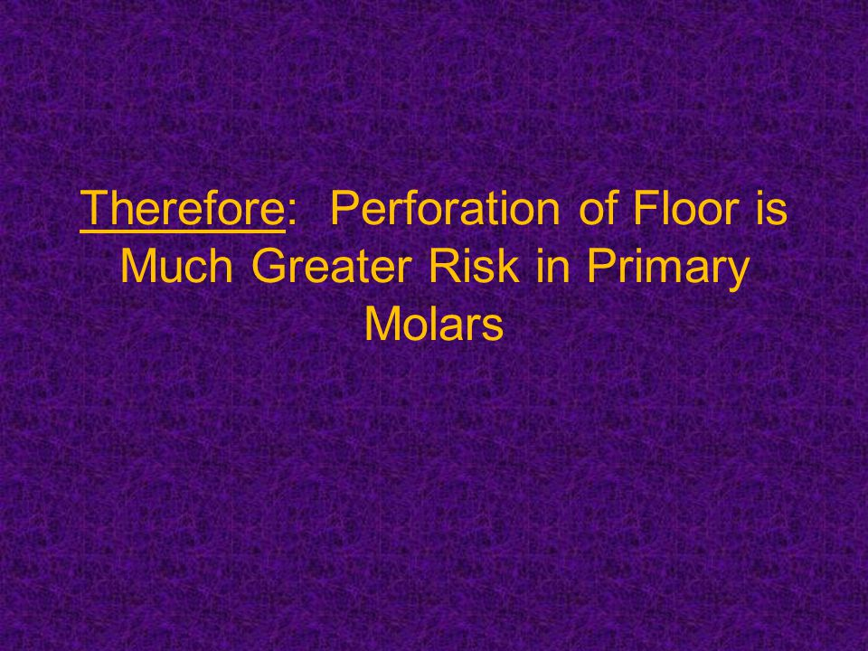 Therefore: Perforation of Floor is Much Greater Risk in Primary Molars