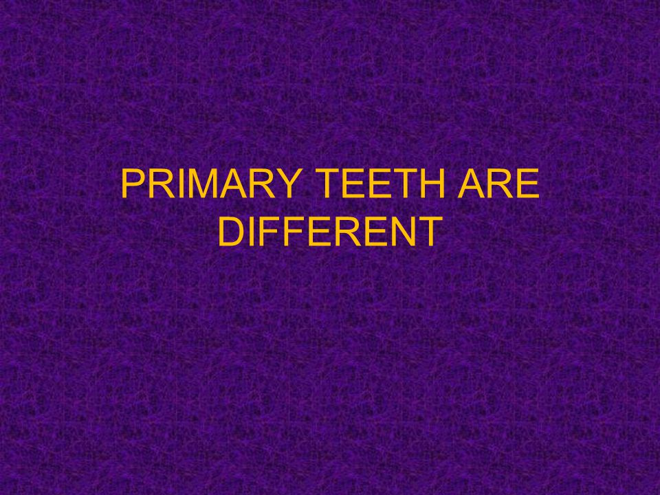PRIMARY TEETH ARE DIFFERENT