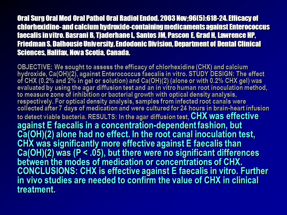 Oral Surg Oral Med Oral Pathol Oral Radiol Endod. 2003 Nov;96(5):618-24. Efficacy of chlorhexidine- and calcium hydroxide-containing medicaments against Enterococcus faecalis in vitro. Basrani B, Tjaderhane L, Santos JM, Pascon E, Grad H, Lawrence HP, Friedman S. Dalhousie University, Endodonic Division, Department of Dental Clinical Sciences, Halifax, Nova Scotia, Canada.