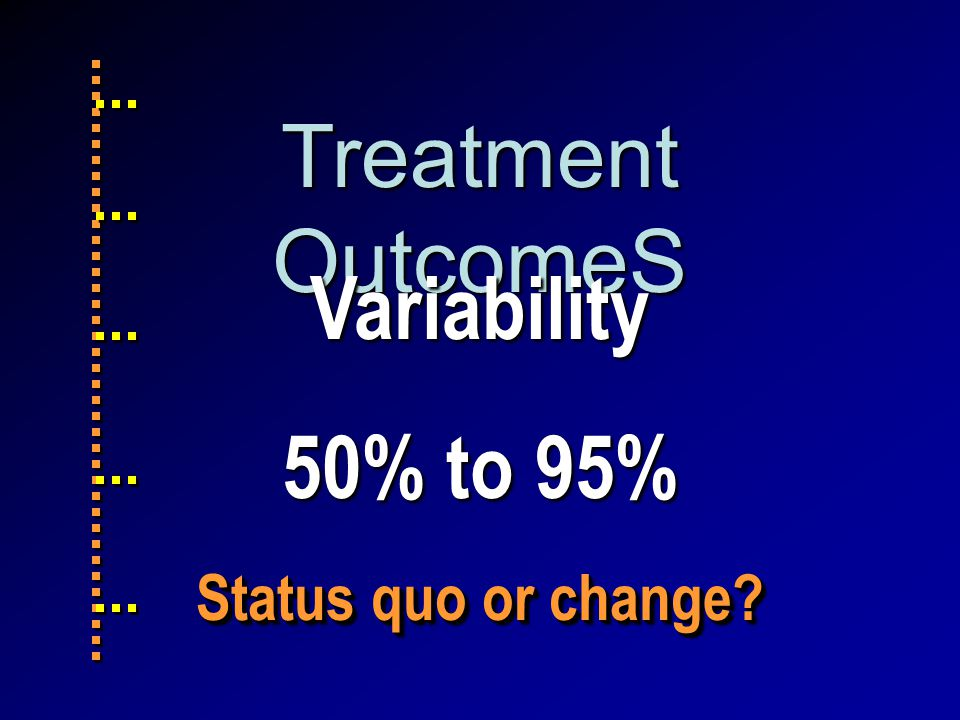 Treatment OutcomeS Variability 50% to 95% Status quo or change