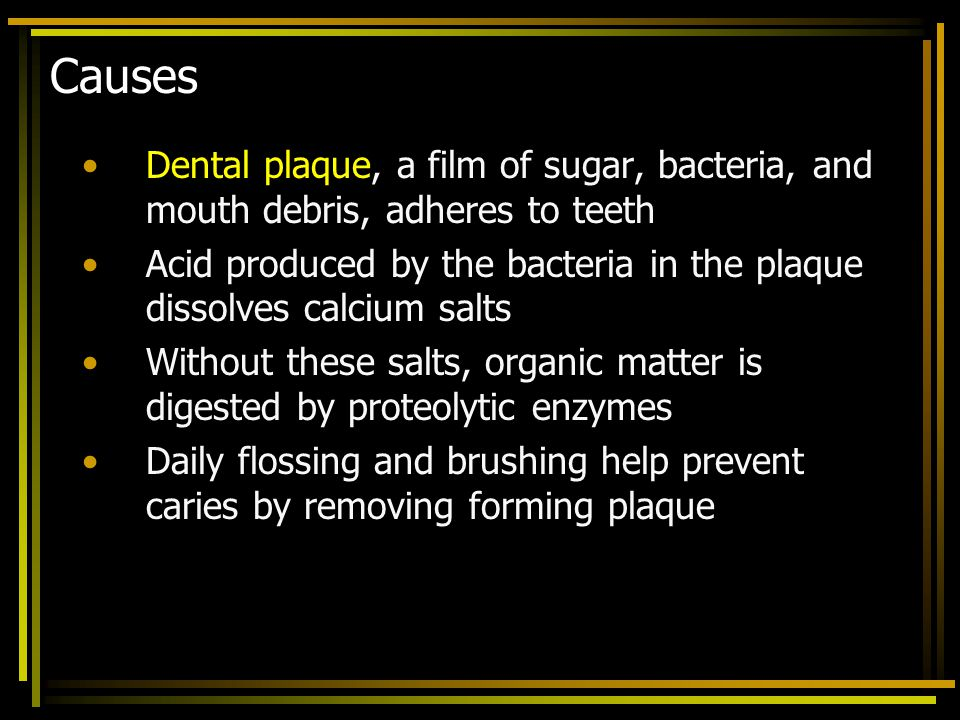 Causes Dental plaque, a film of sugar, bacteria, and mouth debris, adheres to teeth.