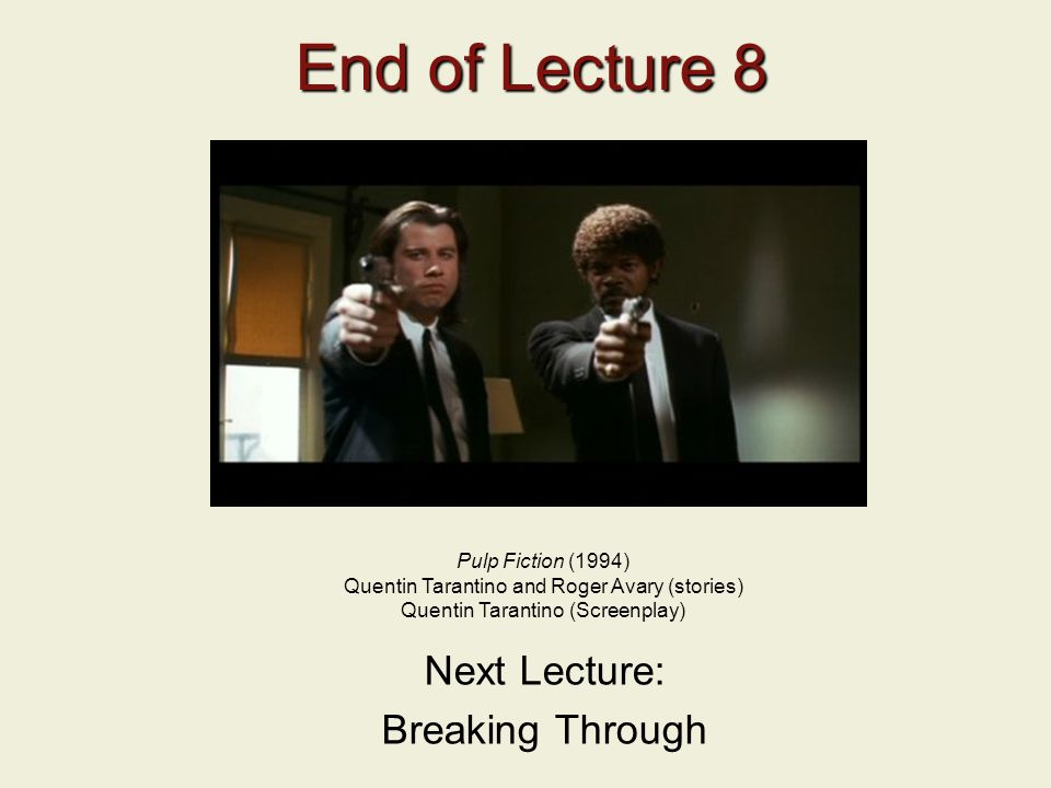 End of Lecture 8 Next Lecture: Breaking Through Pulp Fiction (1994)