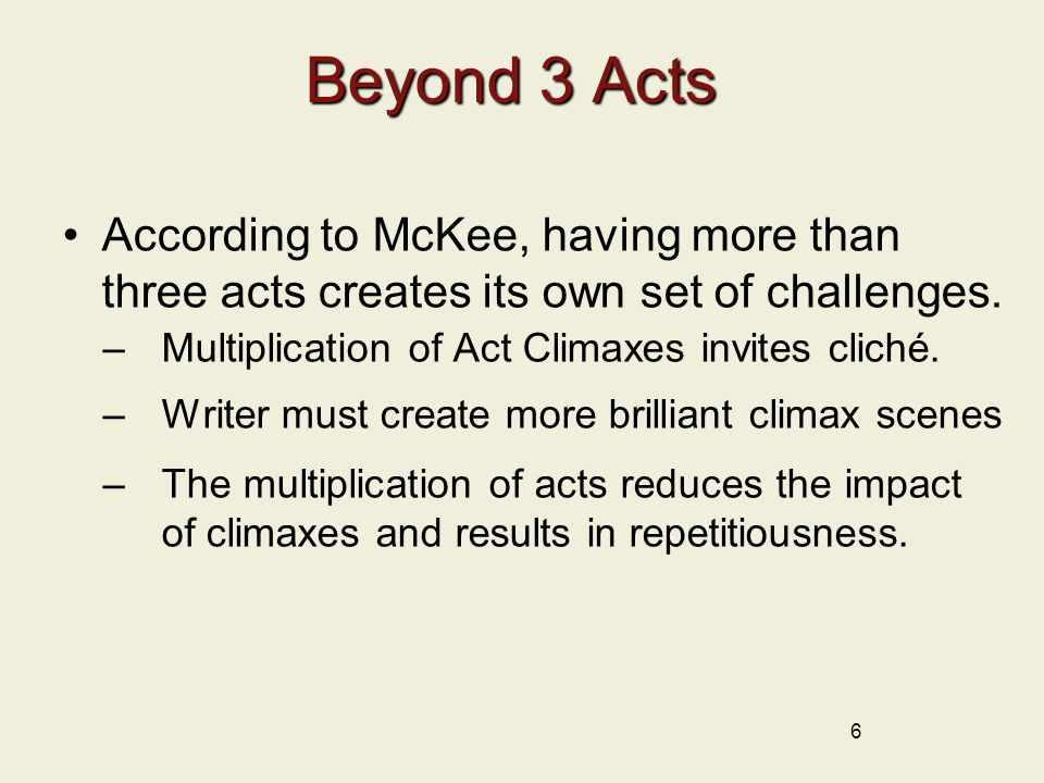 Beyond 3 Acts According to McKee, having more than three acts creates its own set of challenges. Multiplication of Act Climaxes invites cliché.