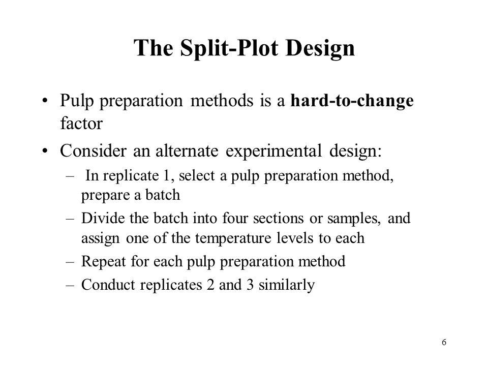 The Split-Plot Design Pulp preparation methods is a hard-to-change factor. Consider an alternate experimental design: