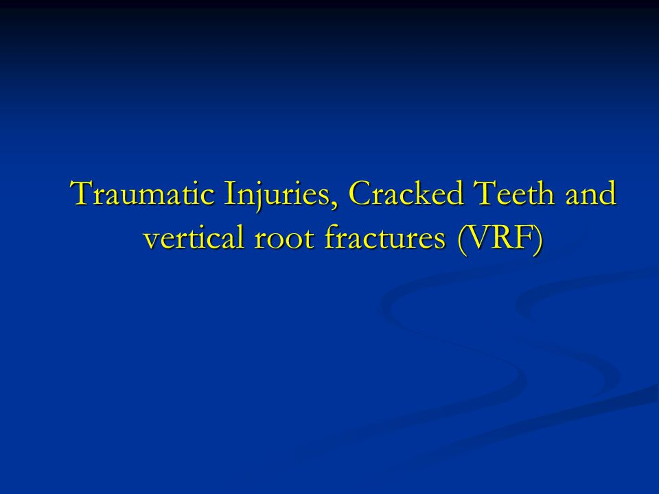 Traumatic Injuries, Cracked Teeth and vertical root fractures (VRF)