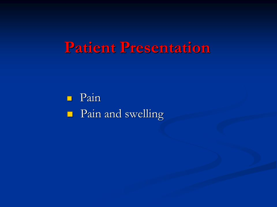 Patient Presentation Pain Pain and swelling