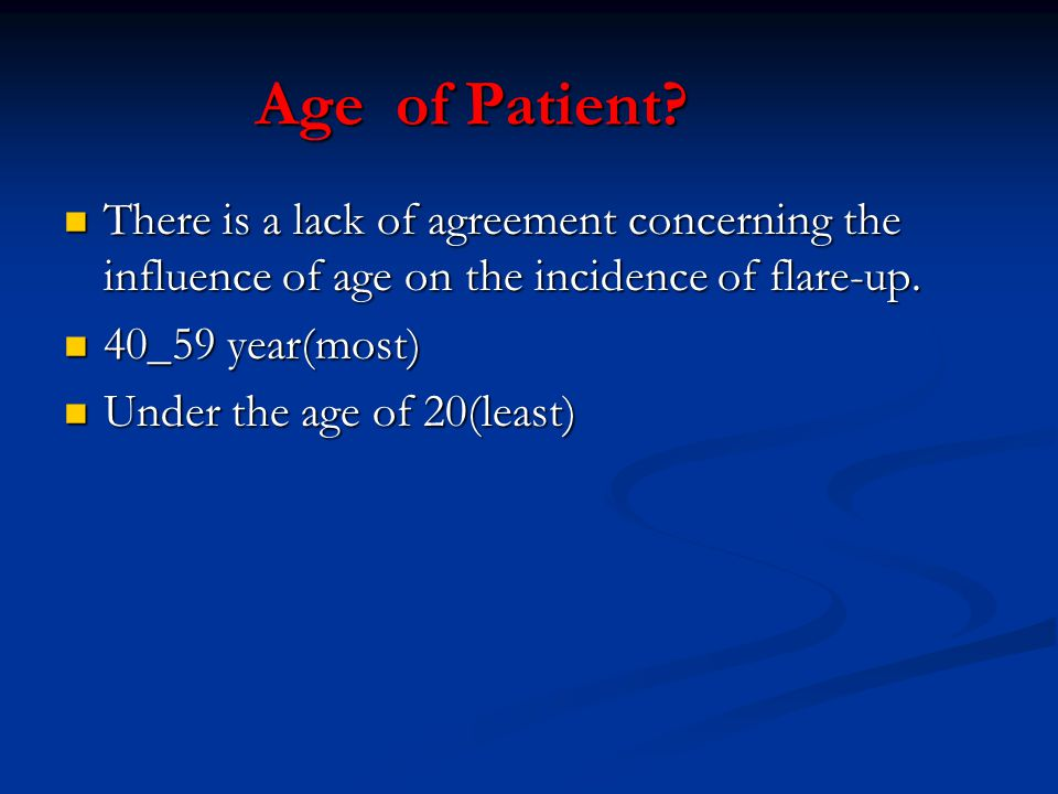 Age of Patient There is a lack of agreement concerning the influence of age on the incidence of flare-up.