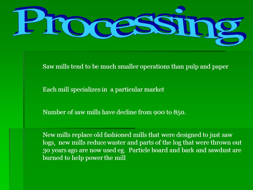 Processing Saw mills tend to be much smaller operations than pulp and paper. Each mill specializes in a particular market.